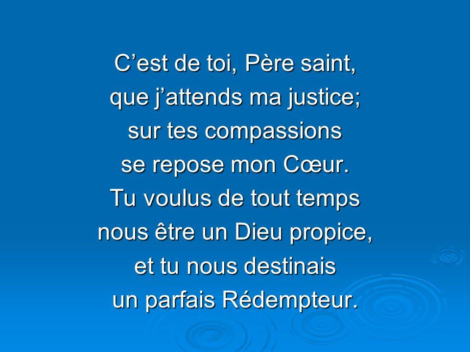 Cest de toi, Père saint, que jattends ma justice; sur tes compassions se repose mon Cœur.