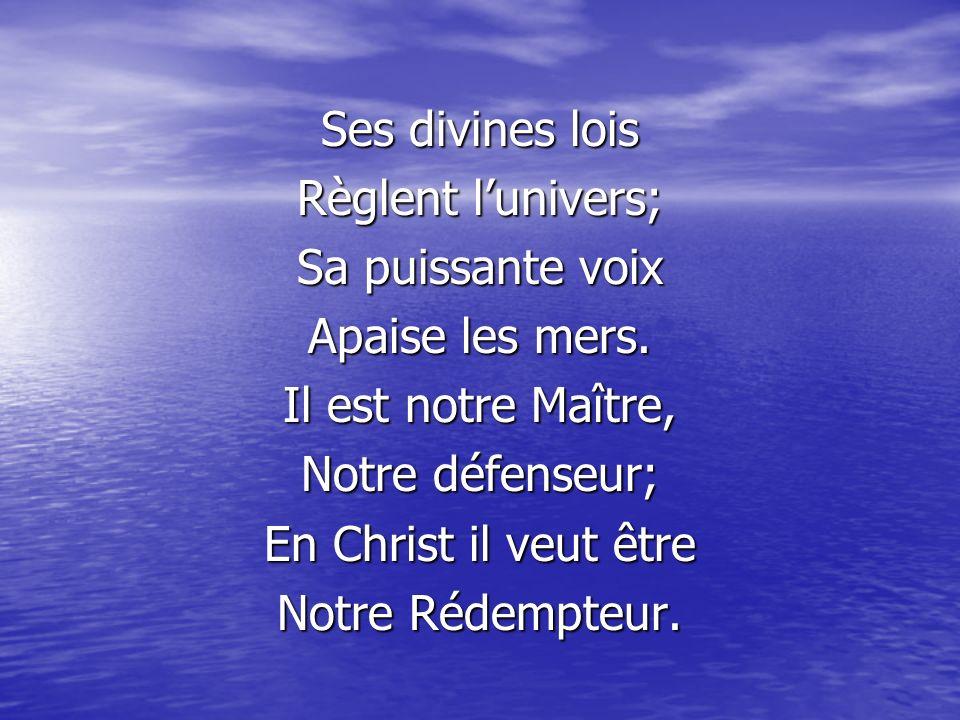 Ses divines lois Règlent lunivers; Sa puissante voix Apaise les mers. Il est notre Maître, Notre défenseur; En Christ il veut être Notre Rédempteur.