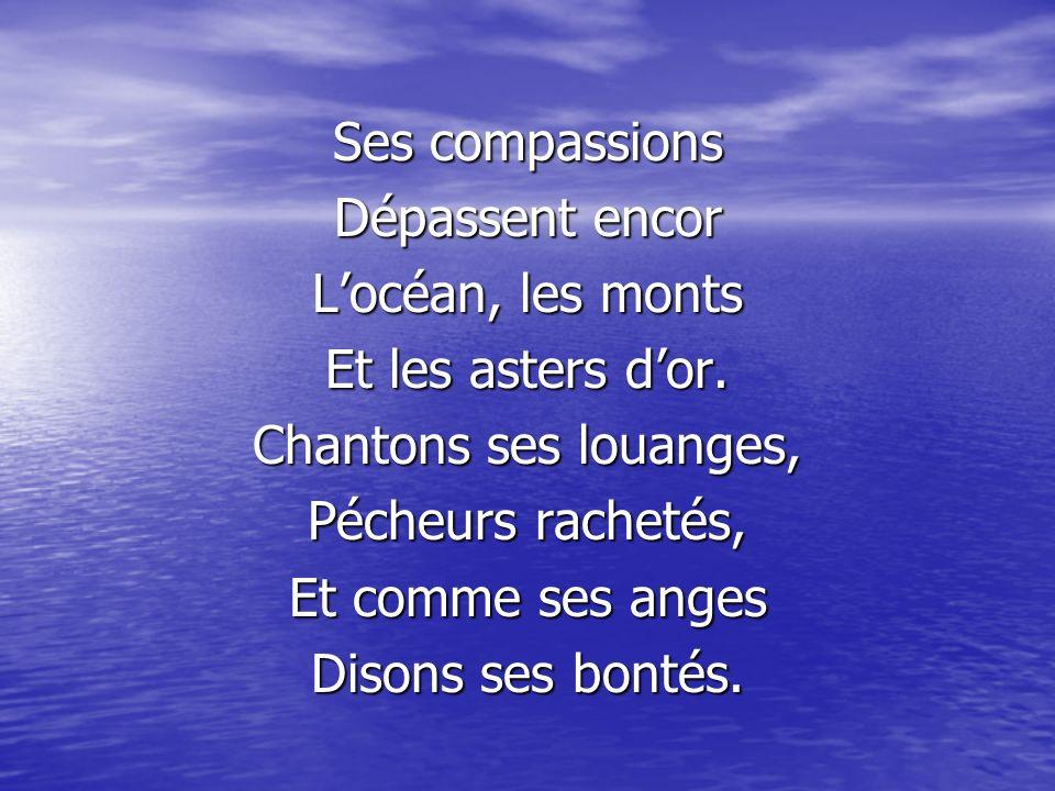 Ses compassions Dépassent encor Locéan, les monts Et les asters dor. Chantons ses louanges, Pécheurs rachetés, Et comme ses anges Disons ses bontés.
