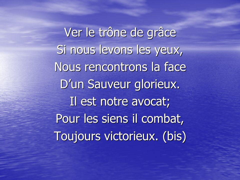 Ver le trône de grâce Si nous levons les yeux, Nous rencontrons la face Dun Sauveur glorieux. Il est notre avocat; Pour les siens il combat, Toujours