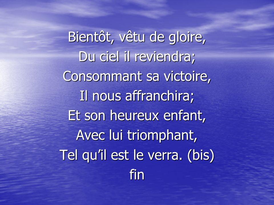 Bientôt, vêtu de gloire, Du ciel il reviendra; Consommant sa victoire, Il nous affranchira; Et son heureux enfant, Avec lui triomphant, Tel quil est l