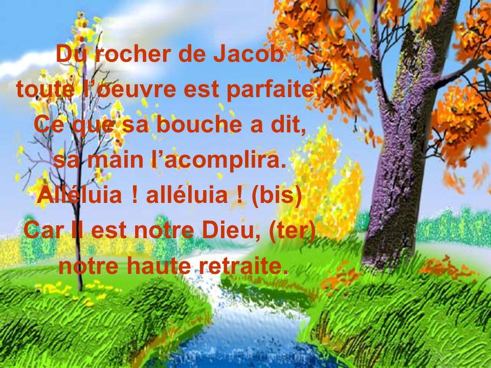 Du rocher de Jacob toute loeuvre est parfaite; Ce que sa bouche a dit, sa main lacomplira. Alléluia ! alléluia ! (bis) Car Il est notre Dieu, (ter). n