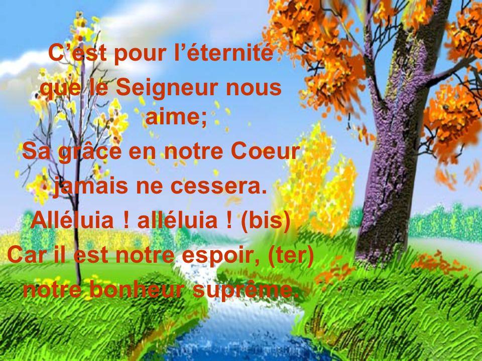 Cest pour léternité que le Seigneur nous aime; Sa grâce en notre Coeur jamais ne cessera. Alléluia ! alléluia ! (bis) Car il est notre espoir, (ter) n