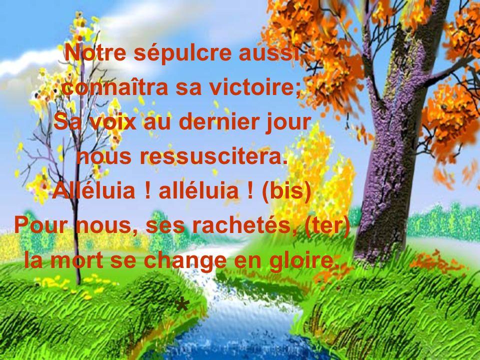 Notre sépulcre aussi connaîtra sa victoire; Sa voix au dernier jour nous ressuscitera. Alléluia ! alléluia ! (bis) Pour nous, ses rachetés, (ter) la m