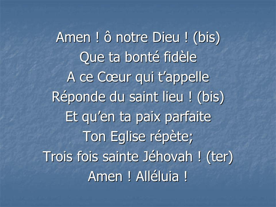 Amen .ô notre Dieu . (bis) Que ta bonté fidèle A ce Cœur qui tappelle Réponde du saint lieu .