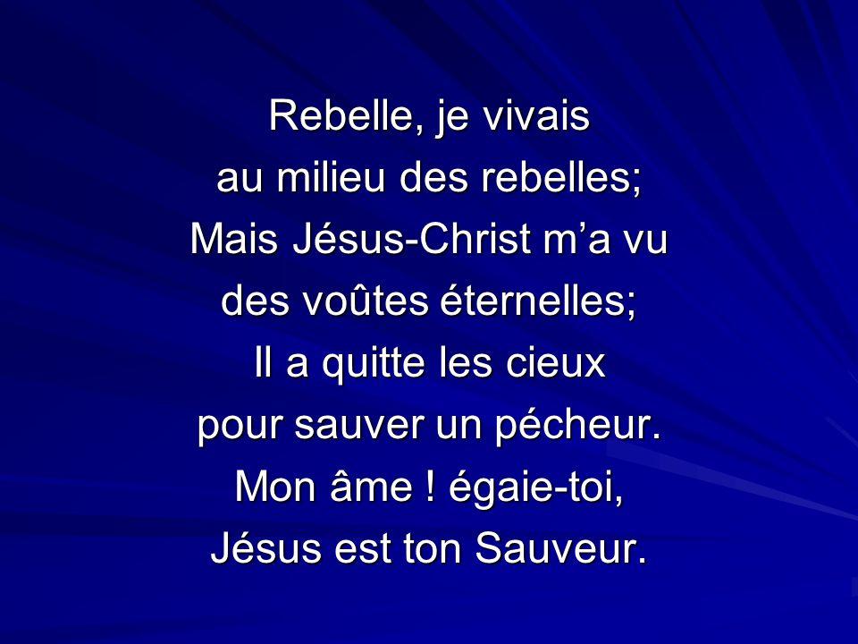 Rebelle, je vivais au milieu des rebelles; Mais Jésus-Christ ma vu des voûtes éternelles; Il a quitte les cieux pour sauver un pécheur.