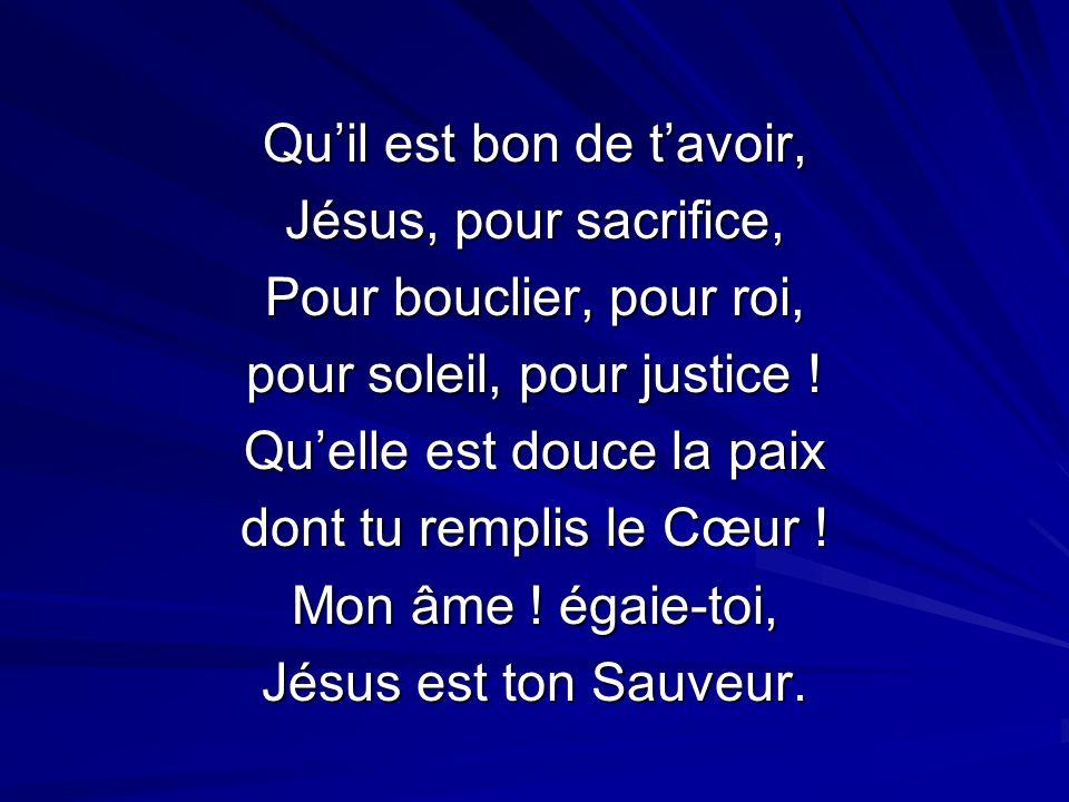 Quil est bon de tavoir, Jésus, pour sacrifice, Pour bouclier, pour roi, pour soleil, pour justice .