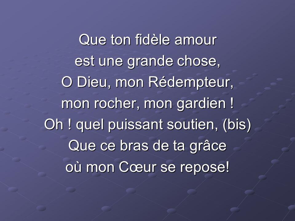 Que ton fidèle amour est une grande chose, O Dieu, mon Rédempteur, mon rocher, mon gardien ! Oh ! quel puissant soutien, (bis) Que ce bras de ta grâce