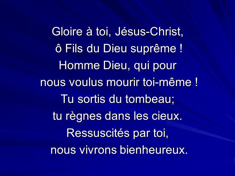 Gloire à toi, Jésus-Christ, ô Fils du Dieu suprême ! ô Fils du Dieu suprême ! Homme Dieu, qui pour nous voulus mourir toi-même ! nous voulus mourir to