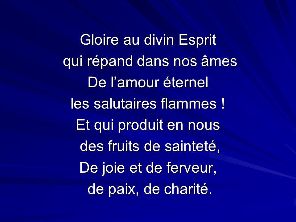 Gloire au divin Esprit qui répand dans nos âmes qui répand dans nos âmes De lamour éternel les salutaires flammes ! Et qui produit en nous des fruits