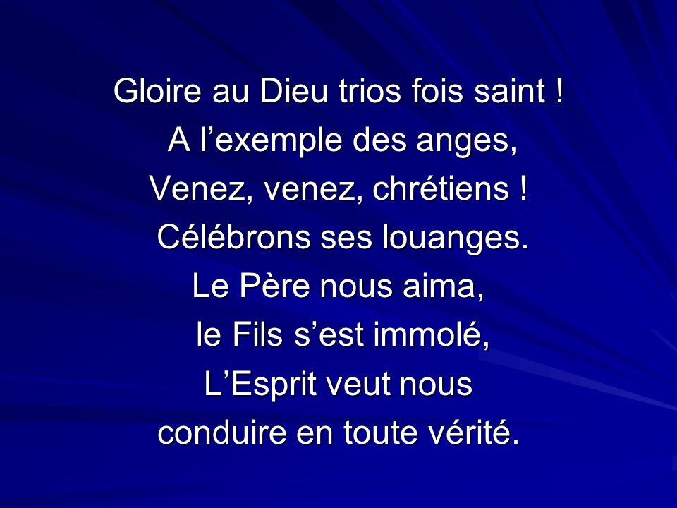 Gloire au Dieu trios fois saint ! A lexemple des anges, A lexemple des anges, Venez, venez, chrétiens ! Célébrons ses louanges. Célébrons ses louanges