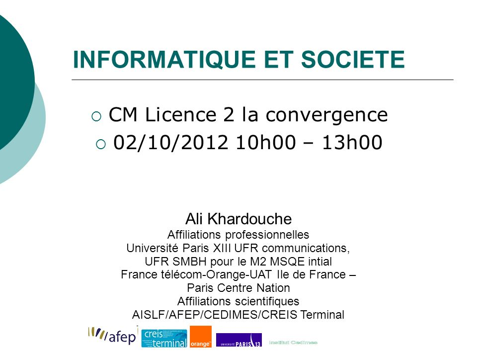 INFORMATIQUE ET SOCIETE CM Licence 2 la convergence 02/10/2012 10h00 – 13h00 Ali Khardouche Affiliations professionnelles Université Paris XIII UFR co