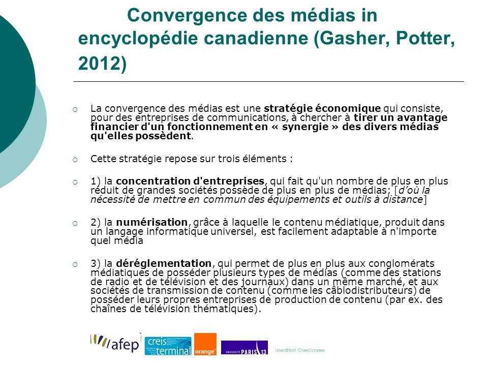 Convergence des médias in encyclopédie canadienne (Gasher, Potter, 2012) La convergence des médias est une stratégie économique qui consiste, pour des entreprises de communications, à chercher à tirer un avantage financier d un fonctionnement en « synergie » des divers médias qu elles possèdent.