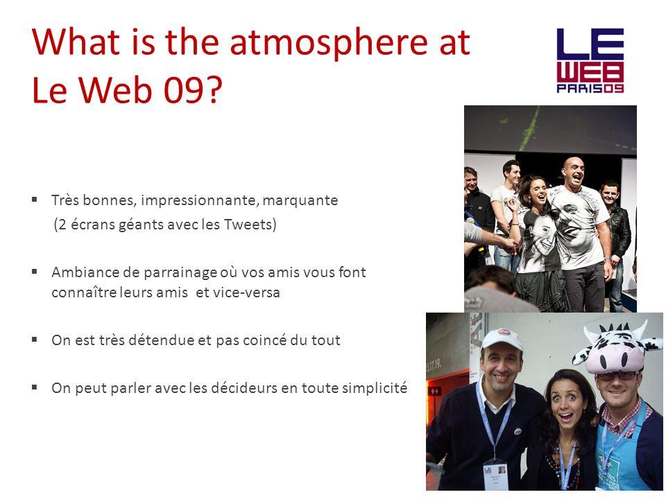 What is the atmosphere at Le Web 09? Très bonnes, impressionnante, marquante (2 écrans géants avec les Tweets) Ambiance de parrainage où vos amis vous