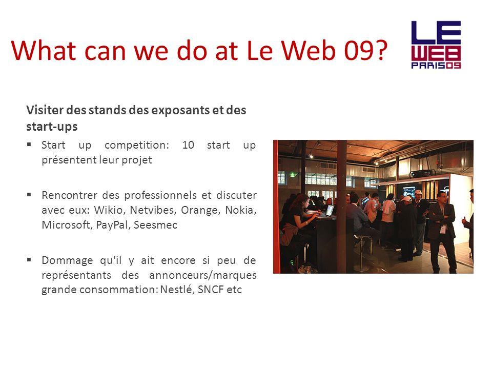 What can we do at Le Web 09? Visiter des stands des exposants et des start-ups Start up competition: 10 start up présentent leur projet Rencontrer des
