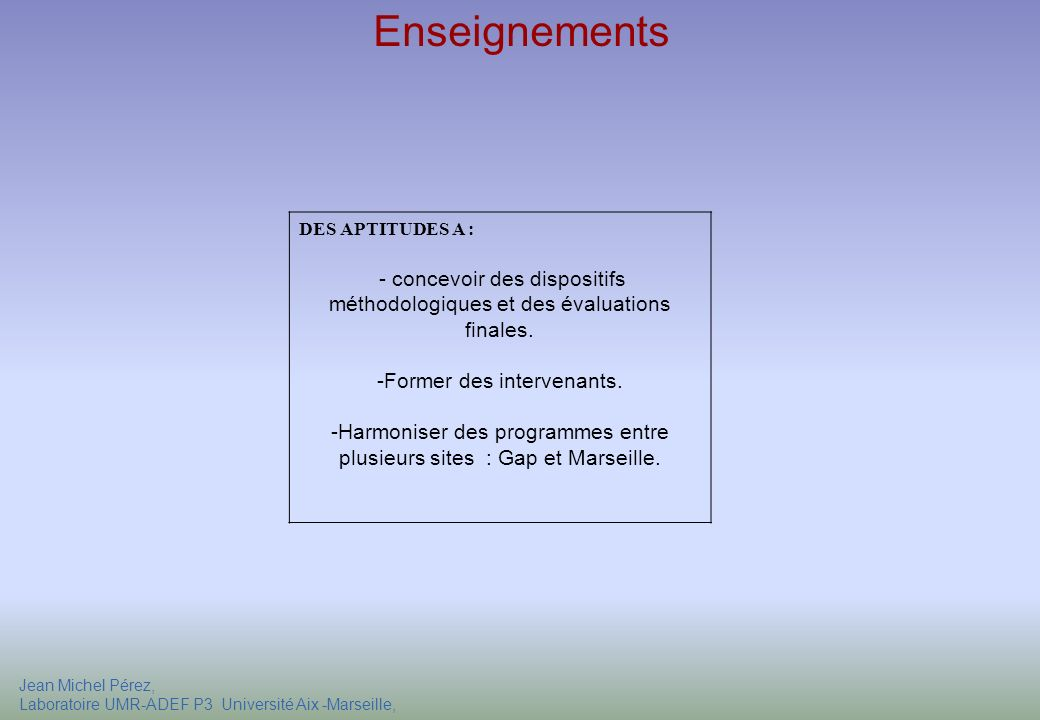 Jean Michel Pérez, Laboratoire UMR-ADEF P3 Université Aix -Marseille, Formation Responsabilité DES APTITUDES A : - concevoir des dispositifs méthodologiques et des évaluations finales.