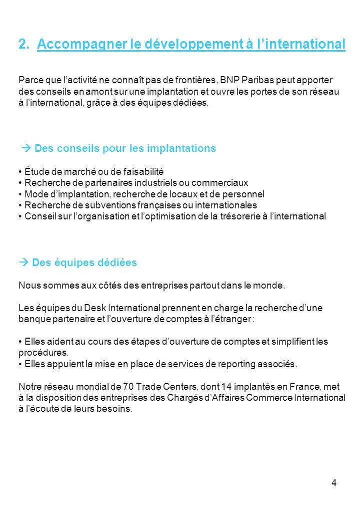4 2. Accompagner le développement à linternational Parce que lactivité ne connaît pas de frontières, BNP Paribas peut apporter des conseils en amont s