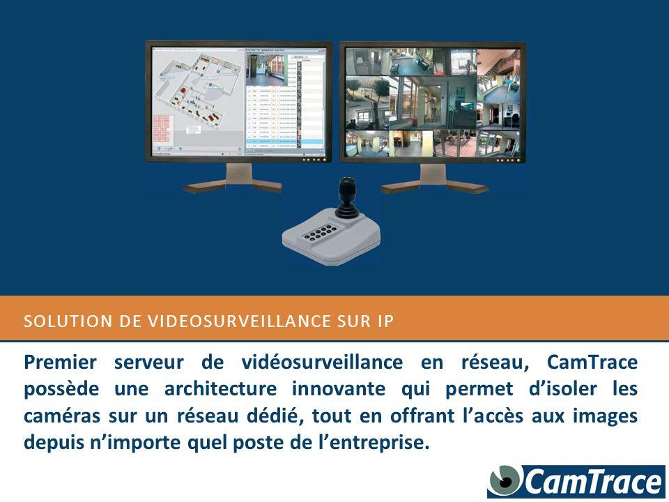 SOLUTION DE VIDEOSURVEILLANCE SUR IP Premier serveur de vidéosurveillance en réseau, CamTrace possède une architecture innovante qui permet disoler le