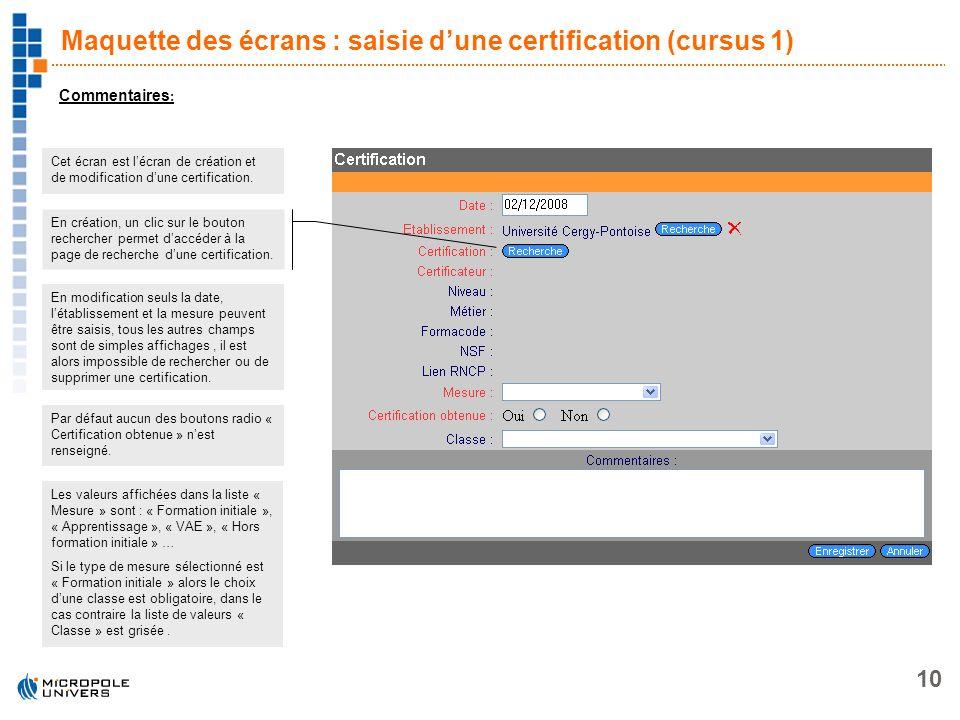 10 Maquette des écrans : saisie dune certification (cursus 1) Commentaires : Cet écran est lécran de création et de modification dune certification. E
