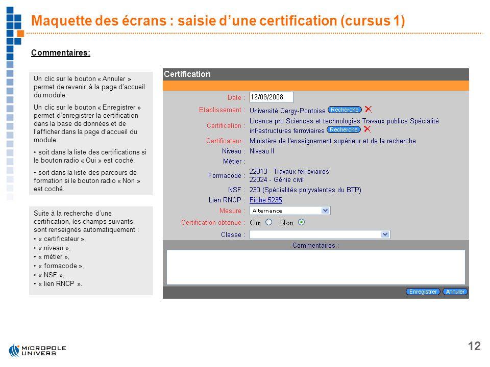 12 Maquette des écrans : saisie dune certification (cursus 1) Commentaires: Un clic sur le bouton « Annuler » permet de revenir à la page daccueil du