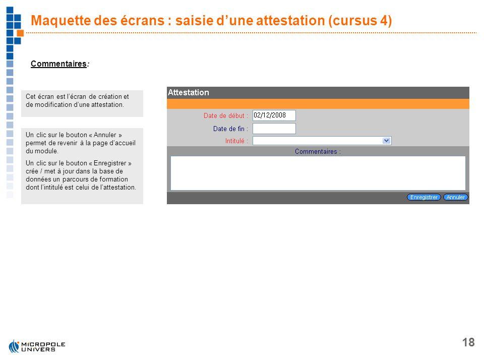18 Maquette des écrans : saisie dune attestation (cursus 4) Commentaires: Cet écran est lécran de création et de modification dune attestation. Un cli