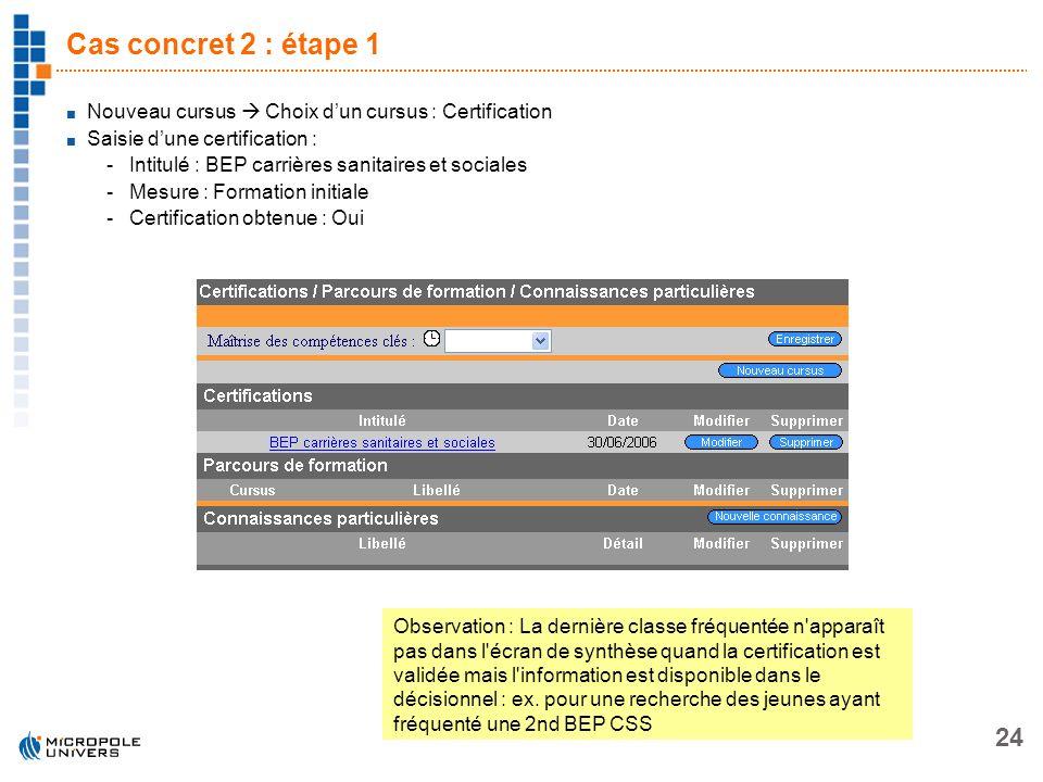 24 Cas concret 2 : étape 1 Nouveau cursus Choix dun cursus : Certification Saisie dune certification : -Intitulé : BEP carrières sanitaires et sociale