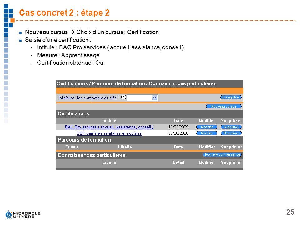 25 Cas concret 2 : étape 2 Nouveau cursus Choix dun cursus : Certification Saisie dune certification : -Intitulé : BAC Pro services ( accueil, assista