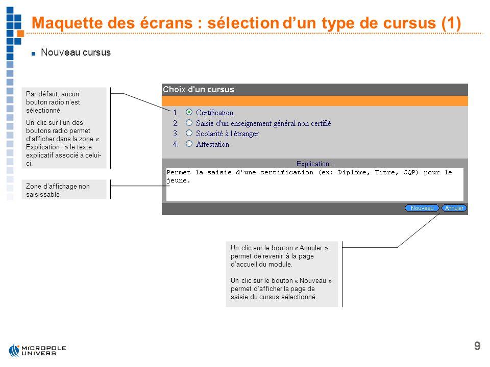 9 Maquette des écrans : sélection dun type de cursus (1) Par défaut, aucun bouton radio nest sélectionné. Un clic sur lun des boutons radio permet daf