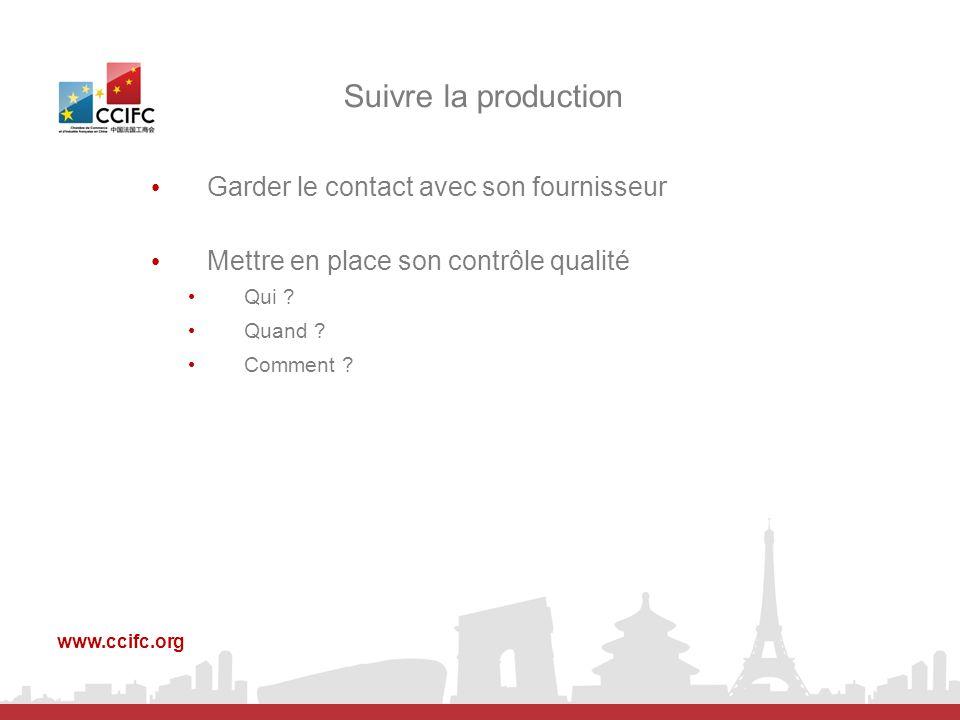 Garder le contact avec son fournisseur Mettre en place son contrôle qualité Qui ? Quand ? Comment ? Suivre la production www.ccifc.org