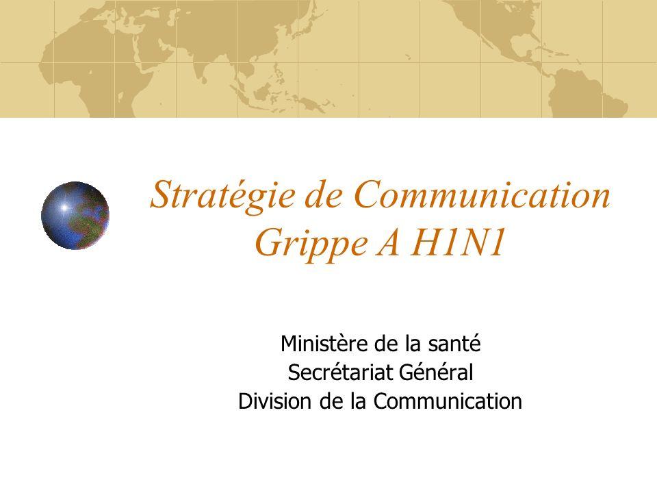 Stratégie de Communication Grippe A H1N1 Ministère de la santé Secrétariat Général Division de la Communication