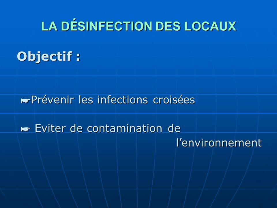 LA D É SINFECTION DES LOCAUX Objectif : Pr é venir les infections crois é es Pr é venir les infections crois é es Eviter de contamination de Eviter de contamination de l environnement l environnement