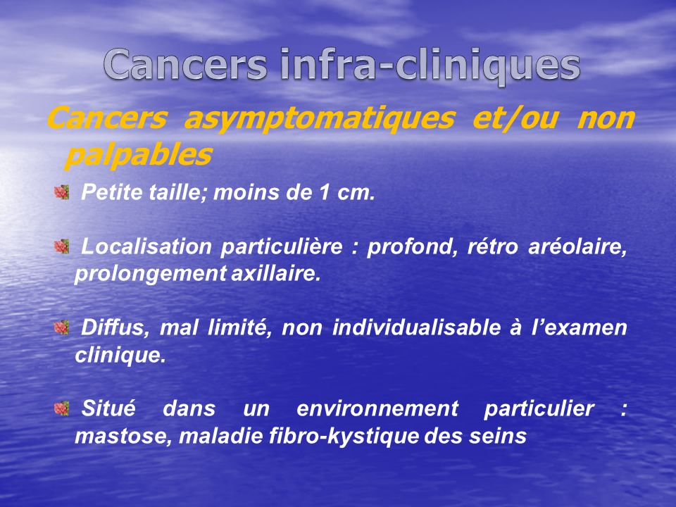 Cancers asymptomatiques et/ou non palpables Petite taille; moins de 1 cm. Localisation particulière : profond, rétro aréolaire, prolongement axillaire