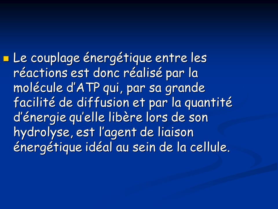 Le couplage énergétique entre les réactions est donc réalisé par la molécule dATP qui, par sa grande facilité de diffusion et par la quantité dénergie quelle libère lors de son hydrolyse, est lagent de liaison énergétique idéal au sein de la cellule.
