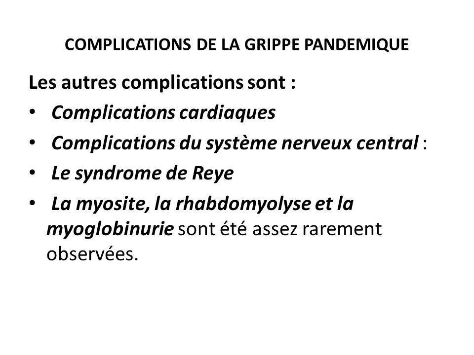 COMPLICATIONS DE LA GRIPPE PANDEMIQUE Les autres complications sont : Complications cardiaques Complications du système nerveux central : Le syndrome de Reye La myosite, la rhabdomyolyse et la myoglobinurie sont été assez rarement observées.