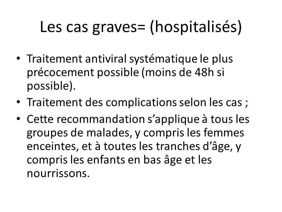 Les cas graves= (hospitalisés) Traitement antiviral systématique le plus précocement possible (moins de 48h si possible). Traitement des complications