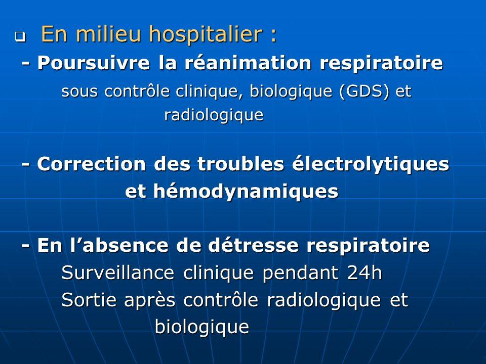 En milieu hospitalier : En milieu hospitalier : - Poursuivre la réanimation respiratoire - Poursuivre la réanimation respiratoire sous contrôle cliniq