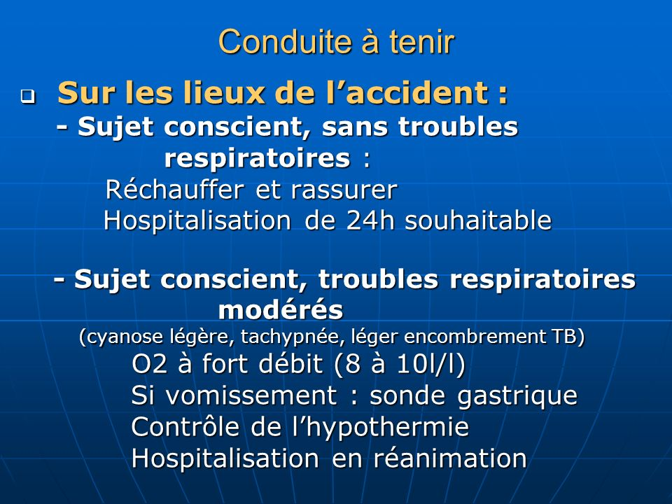 - Insuffisance respiratoire aigue : Réanimation respiratoire immédiate: Réanimation respiratoire immédiate: VNI si pas de troubles neurologiques VNI si pas de troubles neurologiques Intubation trachéale si coma Intubation trachéale si coma Eau douce : diurétiques (Lasilix IV) Eau douce : diurétiques (Lasilix IV) - Collapsus cardiovasculaire : Remplissage prudent 10 ml/kg (eau de mer) Remplissage prudent 10 ml/kg (eau de mer) - Arrêt cardiorespiratoire : Ressuscitation (cf module), Ressuscitation (cf module), Plus longue si hypothermie Plus longue si hypothermie