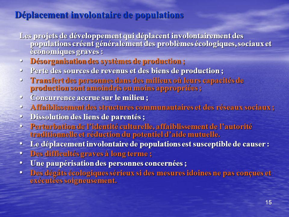 15 Déplacement involontaire de populations Les projets de développement qui déplacent involontairement des populations créent généralement des problèm
