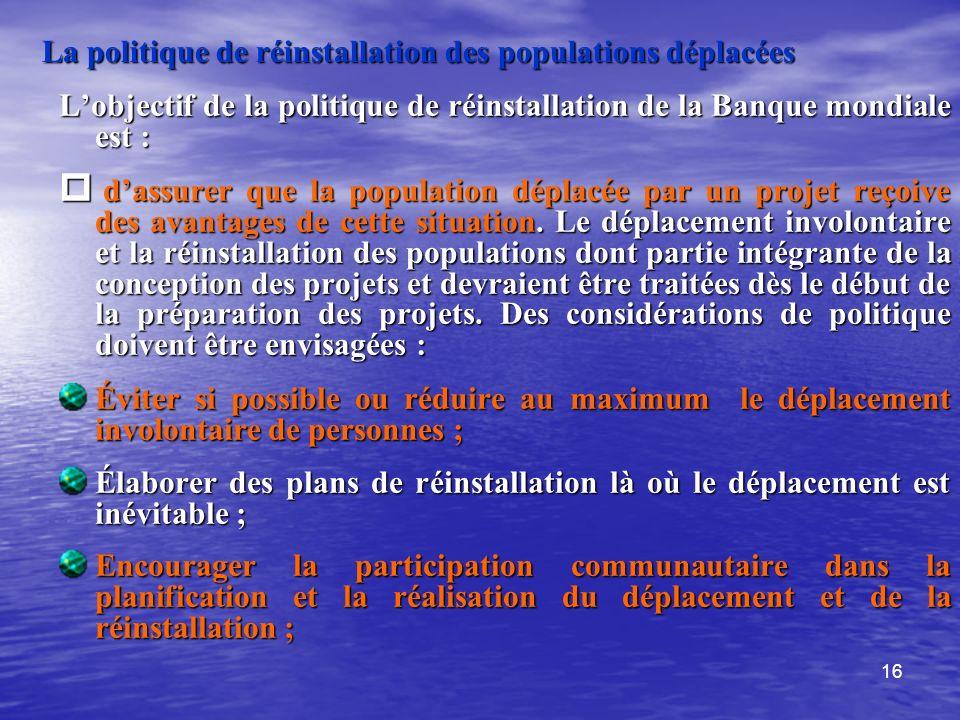 16 La politique de réinstallation des populations déplacées Lobjectif de la politique de réinstallation de la Banque mondiale est : dassurer que la po
