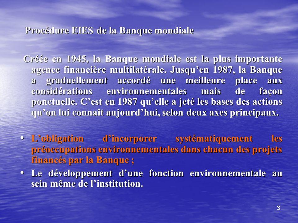 3 Procédure EIES de la Banque mondiale Procédure EIES de la Banque mondiale Créée en 1945, la Banque mondiale est la plus importante agence financière