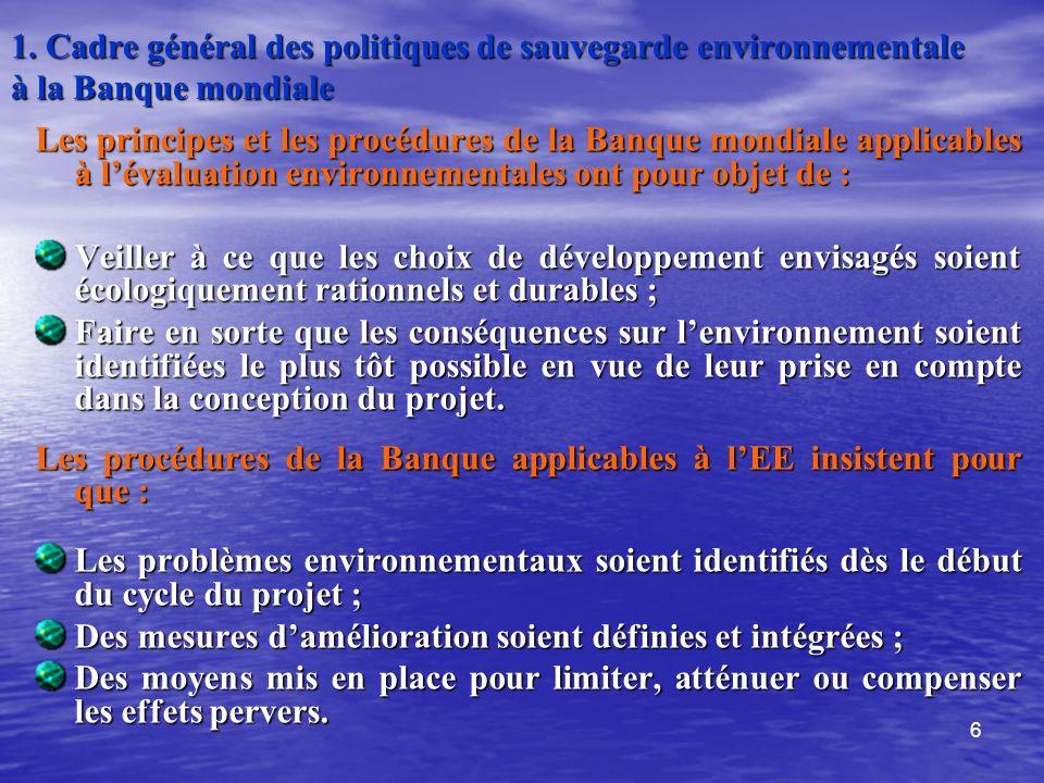 6 1. Cadre général des politiques de sauvegarde environnementale à la Banque mondiale Les principes et les procédures de la Banque mondiale applicable
