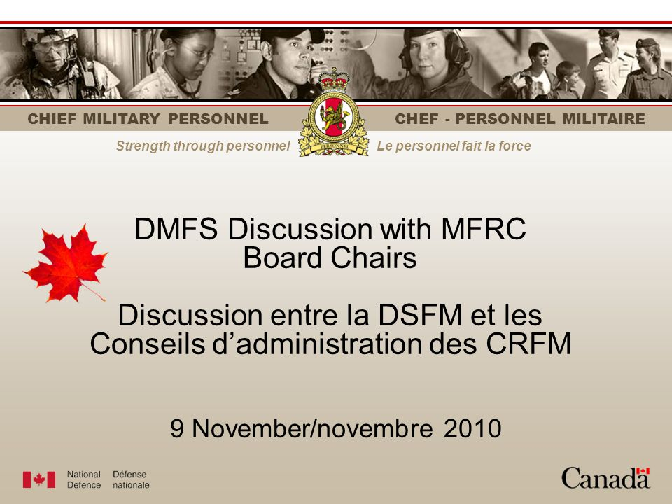 CHIEF MILITARY PERSONNEL CHEF - PERSONNEL MILITAIRE Strength through personnelLe personnel fait la force DMFS Discussion with MFRC Board Chairs Discussion entre la DSFM et les Conseils dadministration des CRFM 9 November/novembre 2010