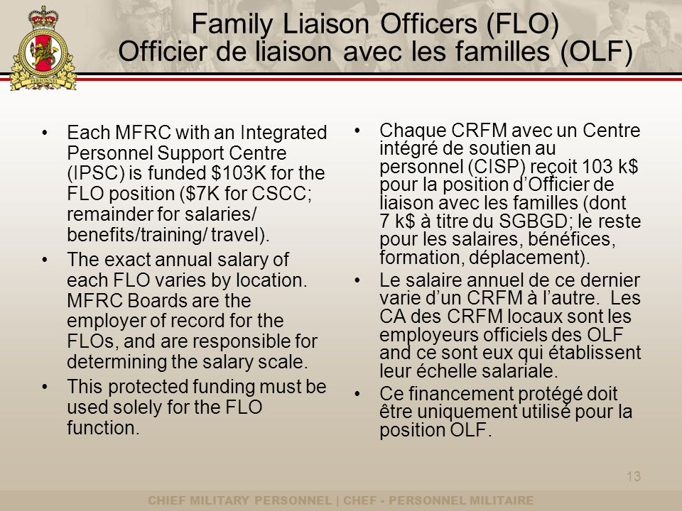 CHIEF MILITARY PERSONNEL | CHEF - PERSONNEL MILITAIRE Family Liaison Officers (FLO) Officier de liaison avec les familles (OLF) Each MFRC with an Integrated Personnel Support Centre (IPSC) is funded $103K for the FLO position ($7K for CSCC; remainder for salaries/ benefits/training/ travel).
