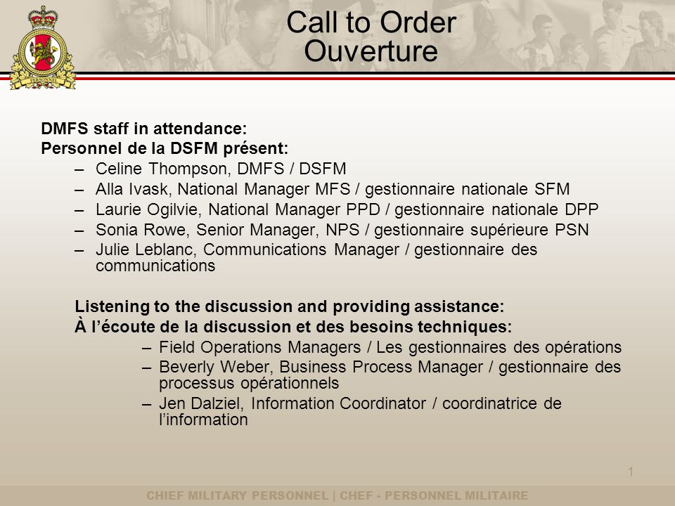 CHIEF MILITARY PERSONNEL | CHEF - PERSONNEL MILITAIRE Call to Order Ouverture DMFS staff in attendance: Personnel de la DSFM présent: –Celine Thompson
