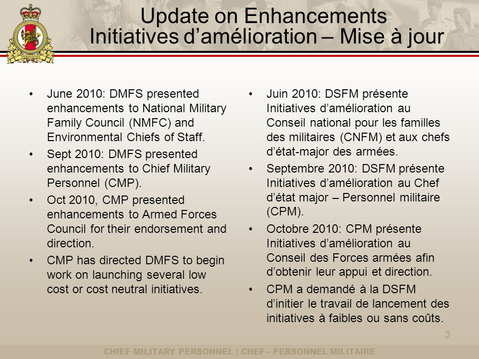 CHIEF MILITARY PERSONNEL | CHEF - PERSONNEL MILITAIRE Update on Enhancements Initiatives damélioration – Mise à jour June 2010: DMFS presented enhancements to National Military Family Council (NMFC) and Environmental Chiefs of Staff.