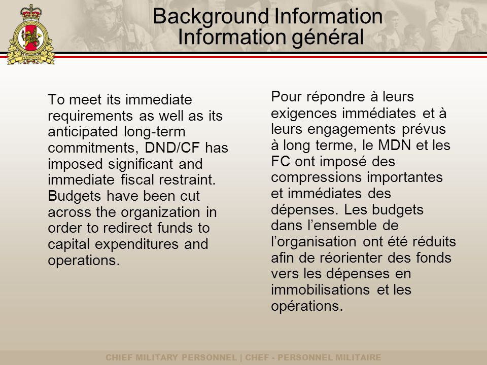CHIEF MILITARY PERSONNEL | CHEF - PERSONNEL MILITAIRE Background Information Information général To meet its immediate requirements as well as its anticipated long-term commitments, DND/CF has imposed significant and immediate fiscal restraint.