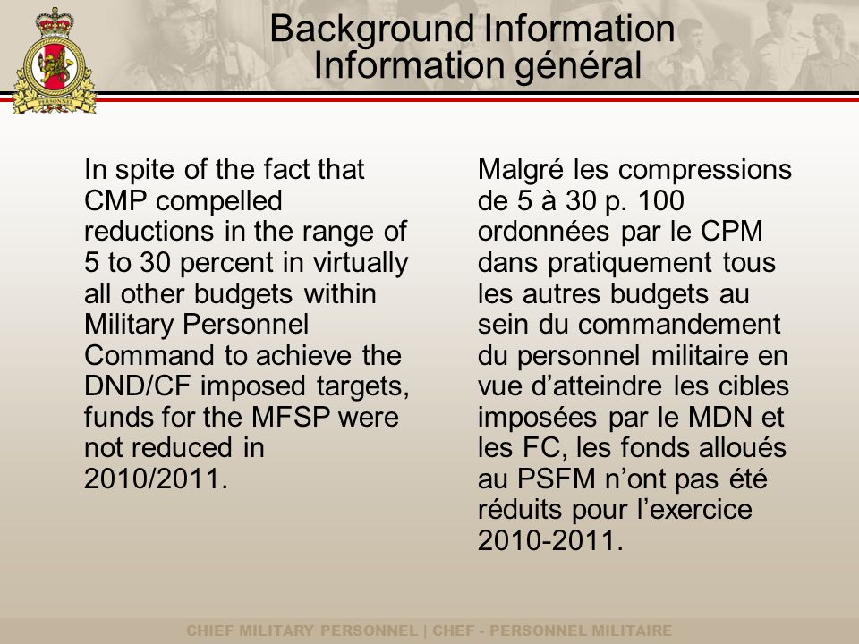 CHIEF MILITARY PERSONNEL | CHEF - PERSONNEL MILITAIRE Background Information Information général In spite of the fact that CMP compelled reductions in the range of 5 to 30 percent in virtually all other budgets within Military Personnel Command to achieve the DND/CF imposed targets, funds for the MFSP were not reduced in 2010/2011.