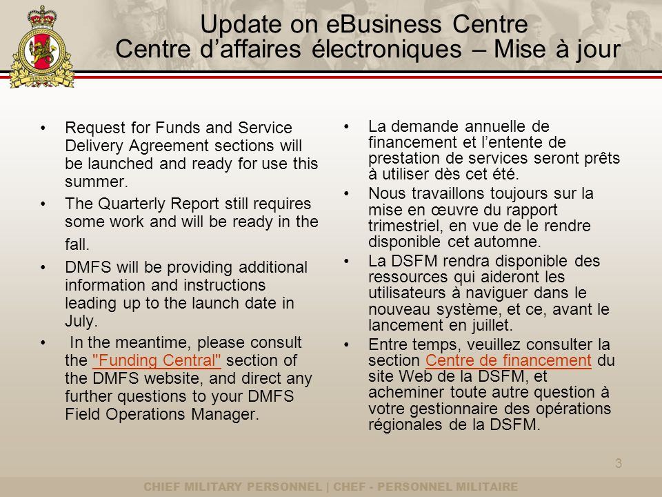 CHIEF MILITARY PERSONNEL | CHEF - PERSONNEL MILITAIRE Update on eBusiness Centre Centre daffaires électroniques – Mise à jour Request for Funds and Service Delivery Agreement sections will be launched and ready for use this summer.
