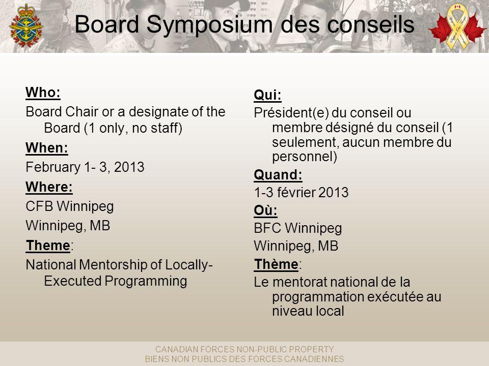 CANADIAN FORCES NON-PUBLIC PROPERTY BIENS NON PUBLICS DES FORCES CANADIENNES Board Symposium des conseils Qui: Président(e) du conseil ou membre désigné du conseil (1 seulement, aucun membre du personnel) Quand: 1-3 février 2013 Où: BFC Winnipeg Winnipeg, MB Thème: Le mentorat national de la programmation exécutée au niveau local Who: Board Chair or a designate of the Board (1 only, no staff) When: February 1- 3, 2013 Where: CFB Winnipeg Winnipeg, MB Theme: National Mentorship of Locally- Executed Programming