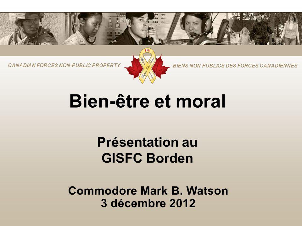 CANADIAN FORCES NON-PUBLIC PROPERTY BIENS NON PUBLICS DES FORCES CANADIENNES Bien-être et moral Présentation au GISFC Borden Commodore Mark B. Watson